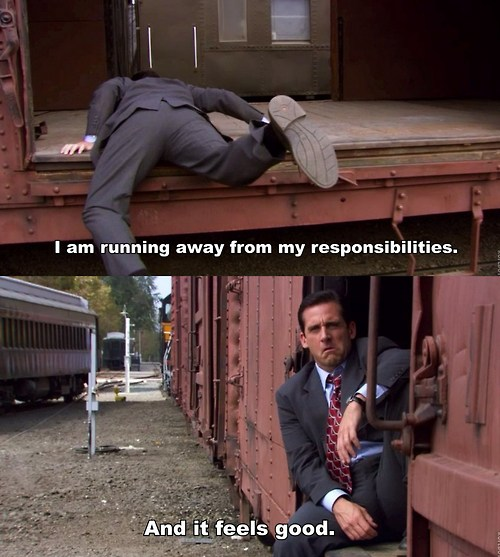 I am running away from responsibilities. And it feels good.